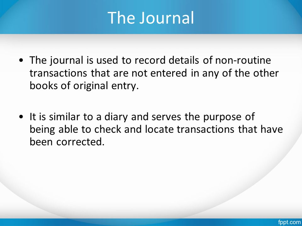 The Journal The journal is used to record details of non-routine transactions that are not entered in any of the other books of original entry. It is