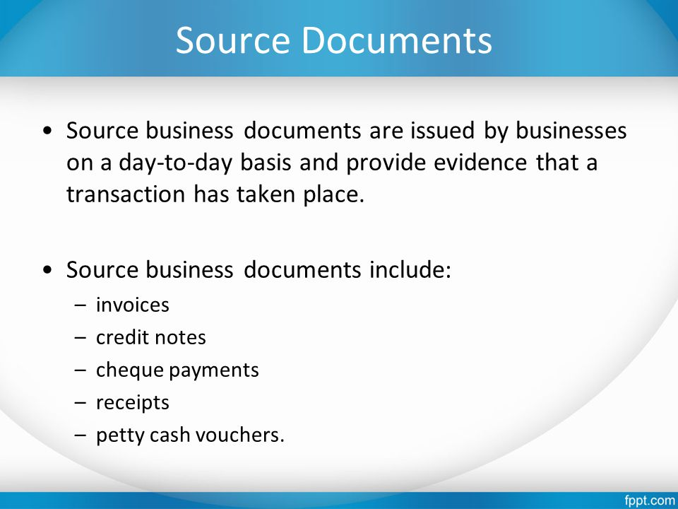 Source Documents Source business documents are issued by businesses on a day-to-day basis and provide evidence that a transaction has taken place. Sou