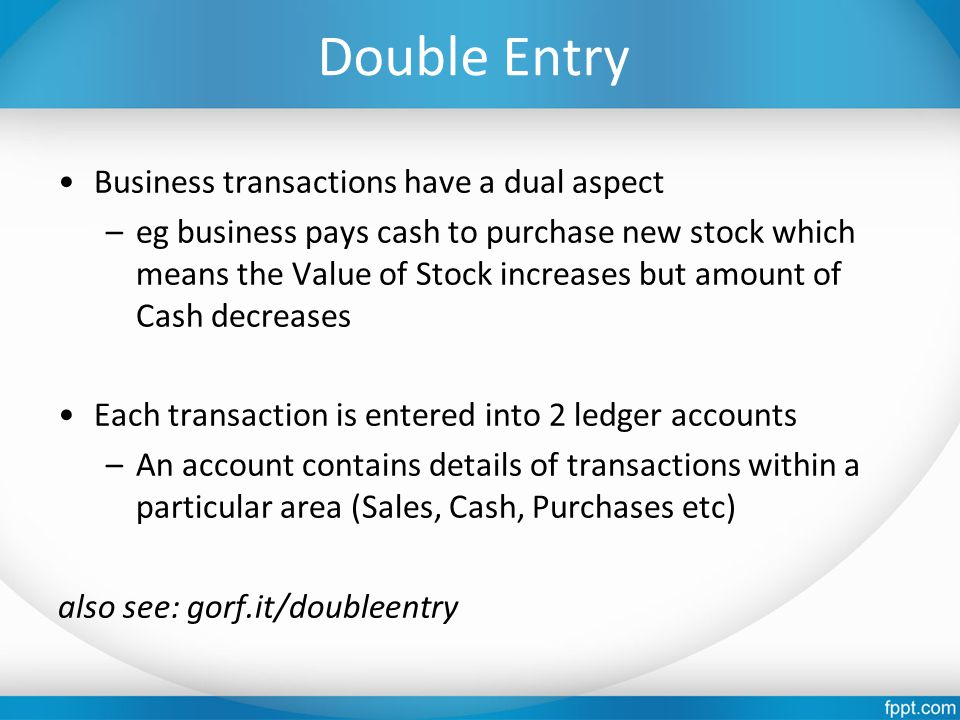 Double Entry Business transactions have a dual aspect –eg business pays cash to purchase new stock which means the Value of Stock increases but amount of Cash decreases Each transaction is entered into 2 ledger accounts –An account contains details of transactions within a particular area (Sales, Cash, Purchases etc) also see: gorf.it/doubleentry