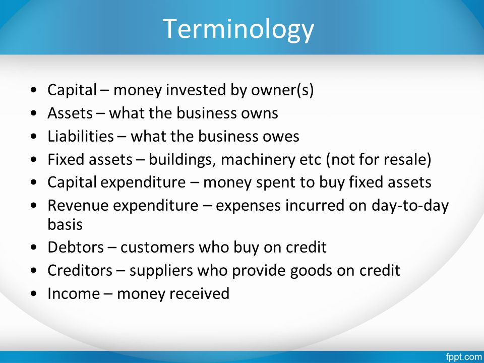 Terminology Capital – money invested by owner(s) Assets – what the business owns Liabilities – what the business owes Fixed assets – buildings, machinery etc (not for resale) Capital expenditure – money spent to buy fixed assets Revenue expenditure – expenses incurred on day-to-day basis Debtors – customers who buy on credit Creditors – suppliers who provide goods on credit Income – money received