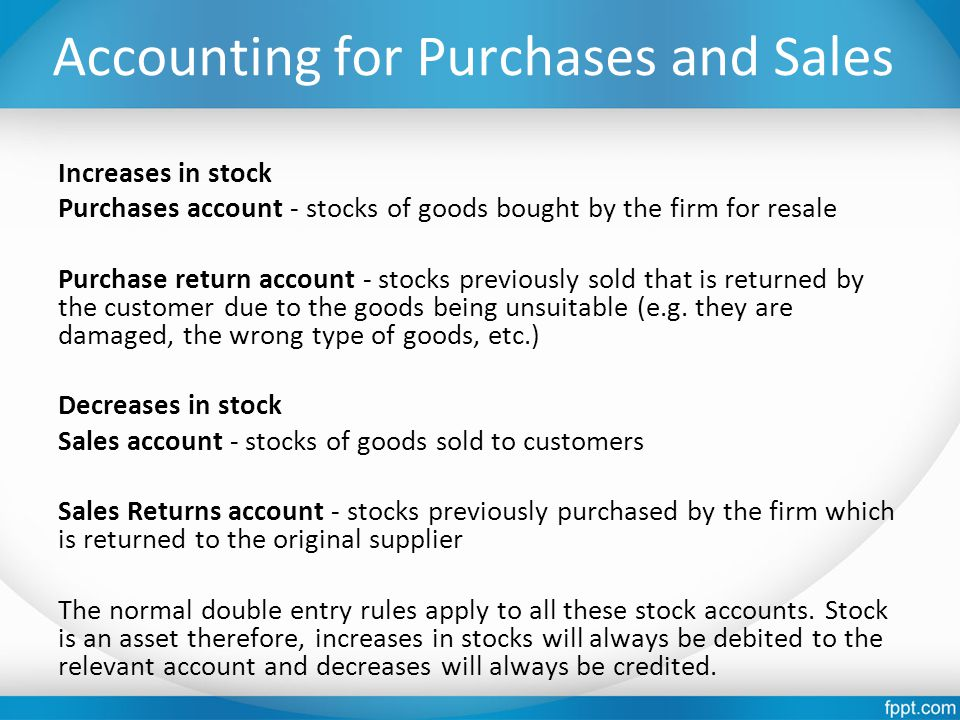 Accounting for Purchases and Sales Increases in stock Purchases account - stocks of goods bought by the firm for resale Purchase return account - stoc