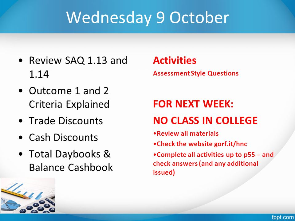 Wednesday 9 October Review SAQ 1.13 and 1.14 Outcome 1 and 2 Criteria Explained Trade Discounts Cash Discounts Total Daybooks & Balance Cashbook Activities Assessment Style Questions FOR NEXT WEEK: NO CLASS IN COLLEGE Review all materials Check the website gorf.it/hnc Complete all activities up to p55 – and check answers (and any additional issued)