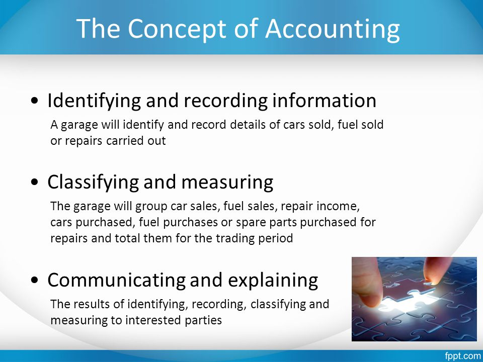 The Concept of Accounting Identifying and recording information A garage will identify and record details of cars sold, fuel sold or repairs carried out Classifying and measuring The garage will group car sales, fuel sales, repair income, cars purchased, fuel purchases or spare parts purchased for repairs and total them for the trading period Communicating and explaining The results of identifying, recording, classifying and measuring to interested parties