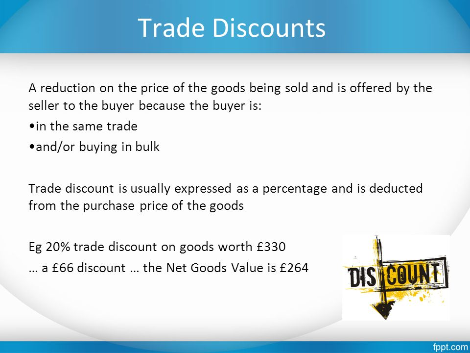 Trade Discounts A reduction on the price of the goods being sold and is offered by the seller to the buyer because the buyer is: in the same trade and