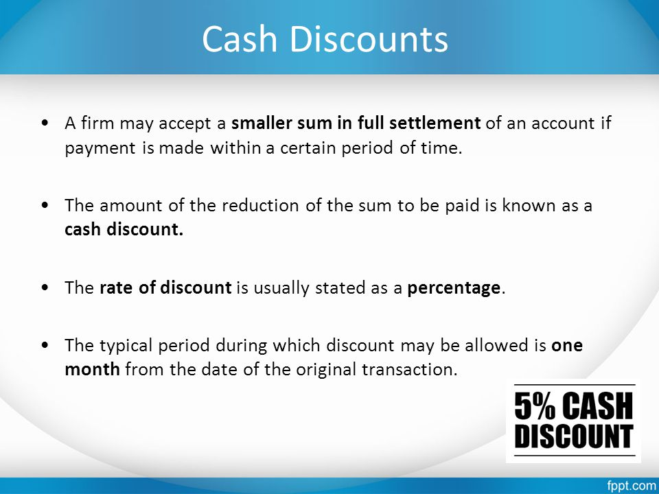 Cash Discounts A firm may accept a smaller sum in full settlement of an account if payment is made within a certain period of time. The amount of the