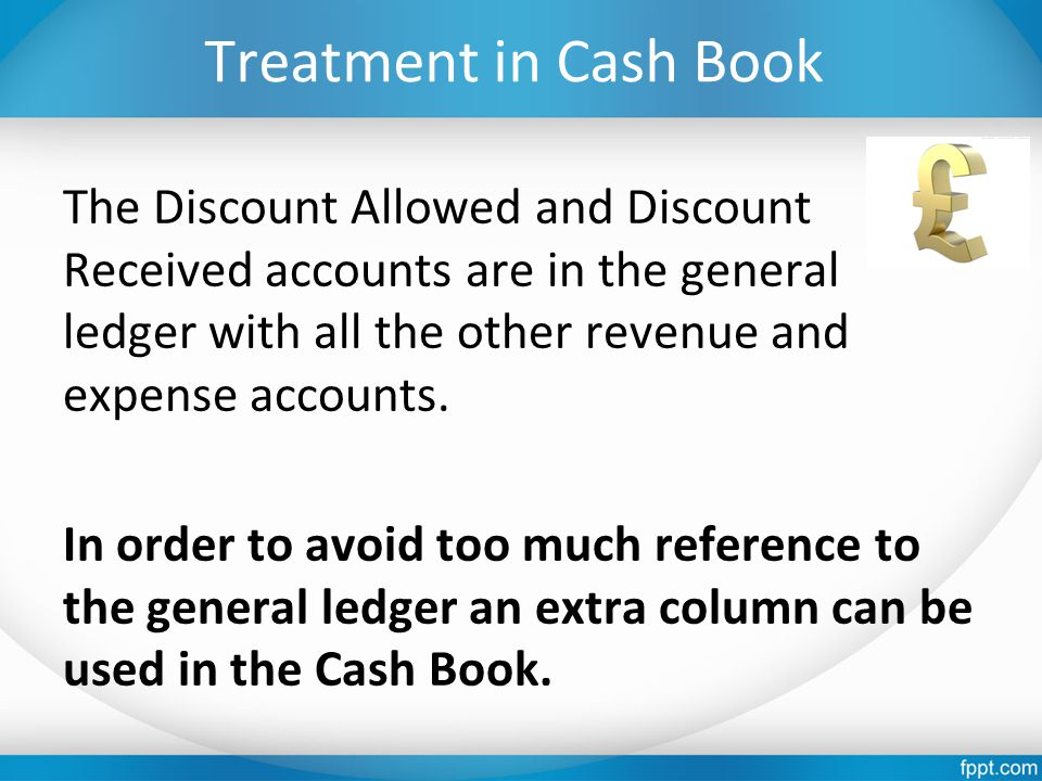 Treatment in Cash Book The Discount Allowed and Discount Received accounts are in the general ledger with all the other revenue and expense accounts.