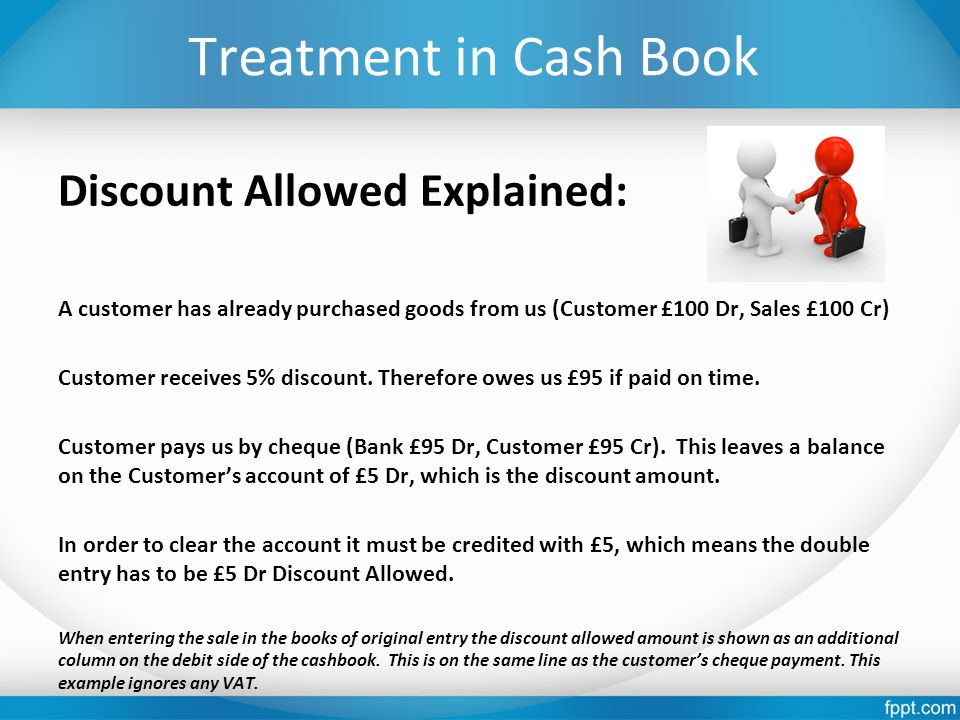 Treatment in Cash Book Discount Allowed Explained: A customer has already purchased goods from us (Customer £100 Dr, Sales £100 Cr) Customer receives