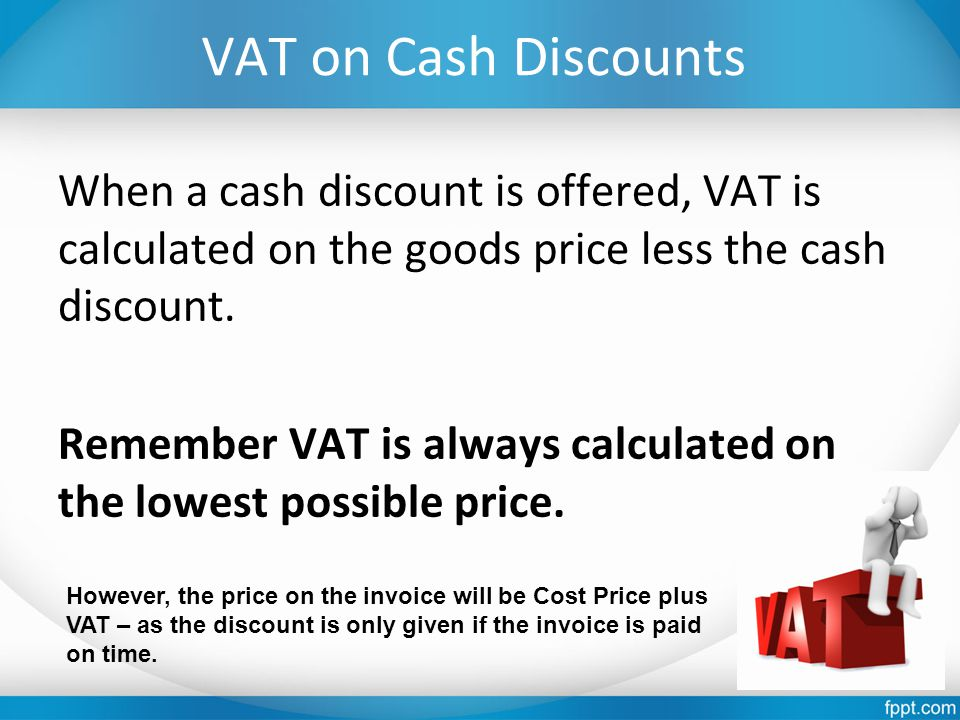 VAT on Cash Discounts When a cash discount is offered, VAT is calculated on the goods price less the cash discount.