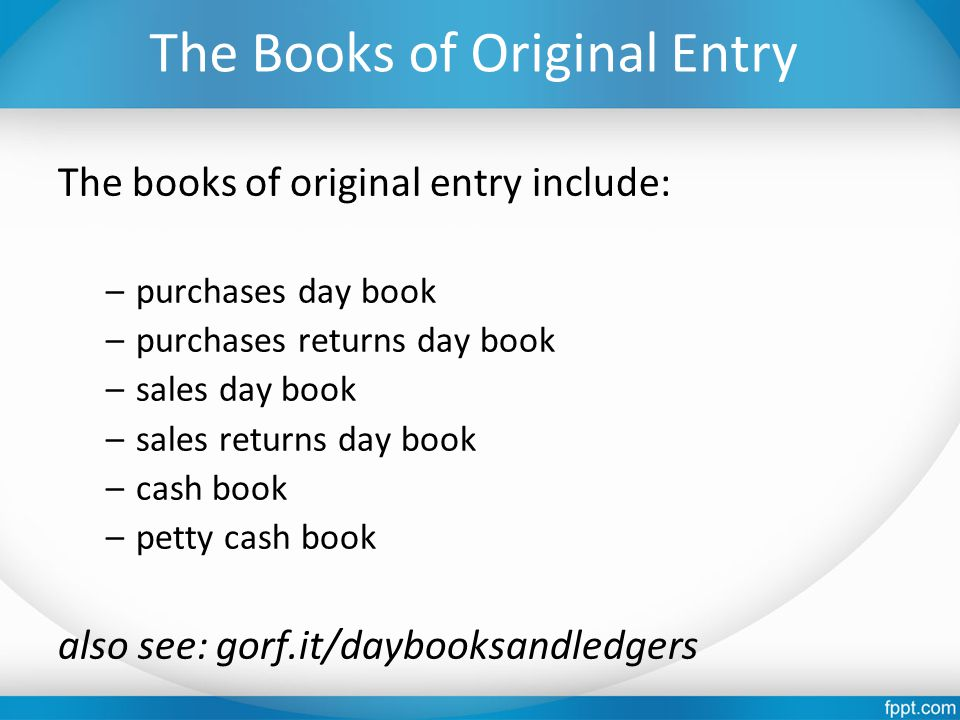 The Books of Original Entry The books of original entry include: –purchases day book –purchases returns day book –sales day book –sales returns day book –cash book –petty cash book also see: gorf.it/daybooksandledgers