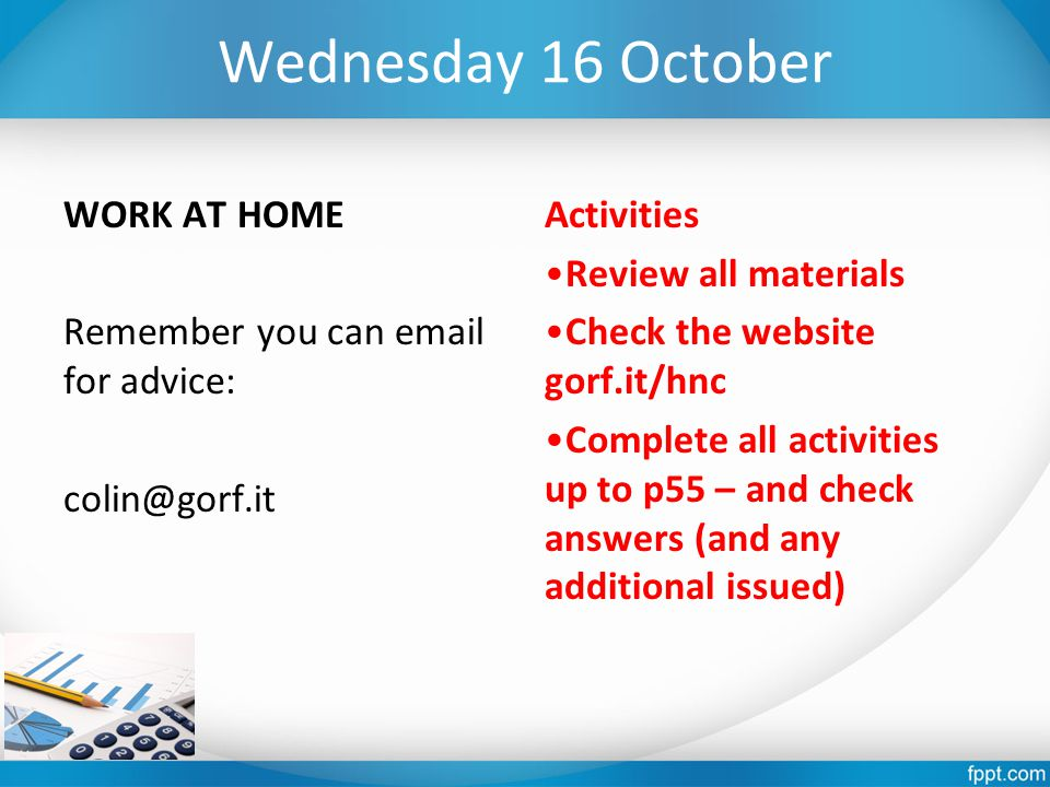 Wednesday 16 October WORK AT HOME Remember you can email for advice: colin@gorf.it Activities Review all materials Check the website gorf.it/hnc Complete all activities up to p55 – and check answers (and any additional issued)