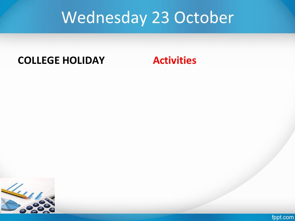 Wednesday 23 October COLLEGE HOLIDAY Activities