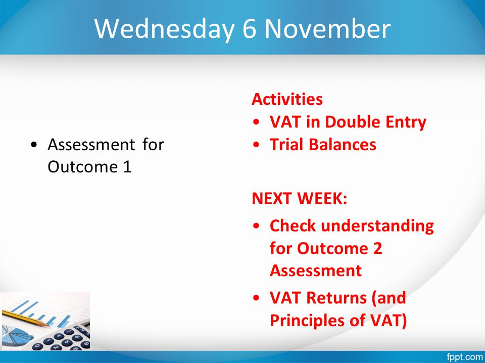 Wednesday 6 November Assessment for Outcome 1 Activities VAT in Double Entry Trial Balances NEXT WEEK: Check understanding for Outcome 2 Assessment VA