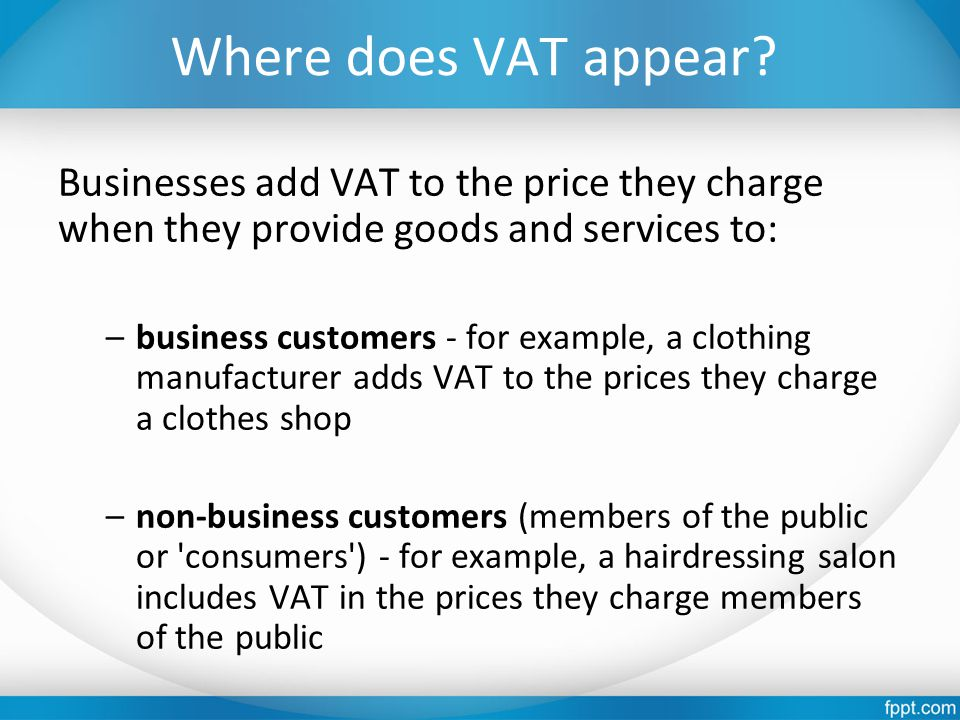 Where does VAT appear? Businesses add VAT to the price they charge when they provide goods and services to: –business customers - for example, a cloth