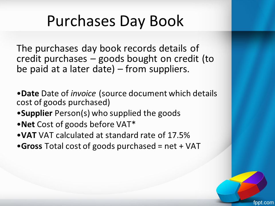 Purchases Day Book The purchases day book records details of credit purchases – goods bought on credit (to be paid at a later date) – from suppliers.
