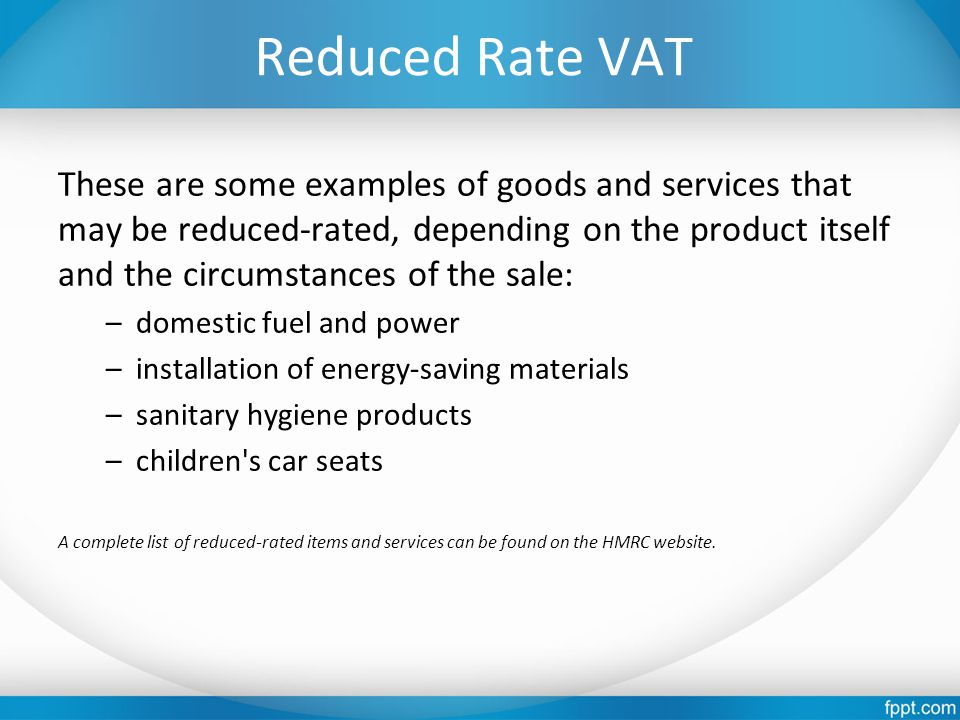 Reduced Rate VAT These are some examples of goods and services that may be reduced-rated, depending on the product itself and the circumstances of the sale: –domestic fuel and power –installation of energy-saving materials –sanitary hygiene products –children s car seats A complete list of reduced-rated items and services can be found on the HMRC website.