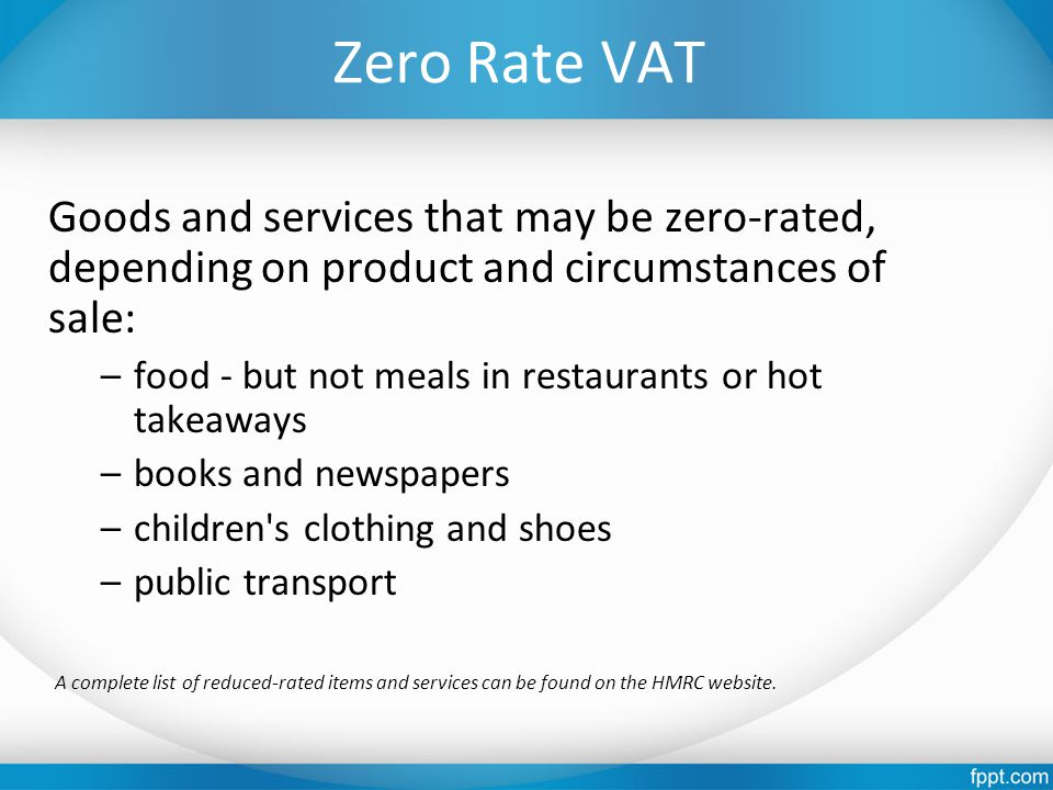 Zero Rate VAT Goods and services that may be zero-rated, depending on product and circumstances of sale: –food - but not meals in restaurants or hot takeaways –books and newspapers –children s clothing and shoes –public transport A complete list of reduced-rated items and services can be found on the HMRC website.