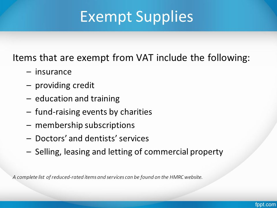 Exempt Supplies Items that are exempt from VAT include the following: –insurance –providing credit –education and training –fund-raising events by cha