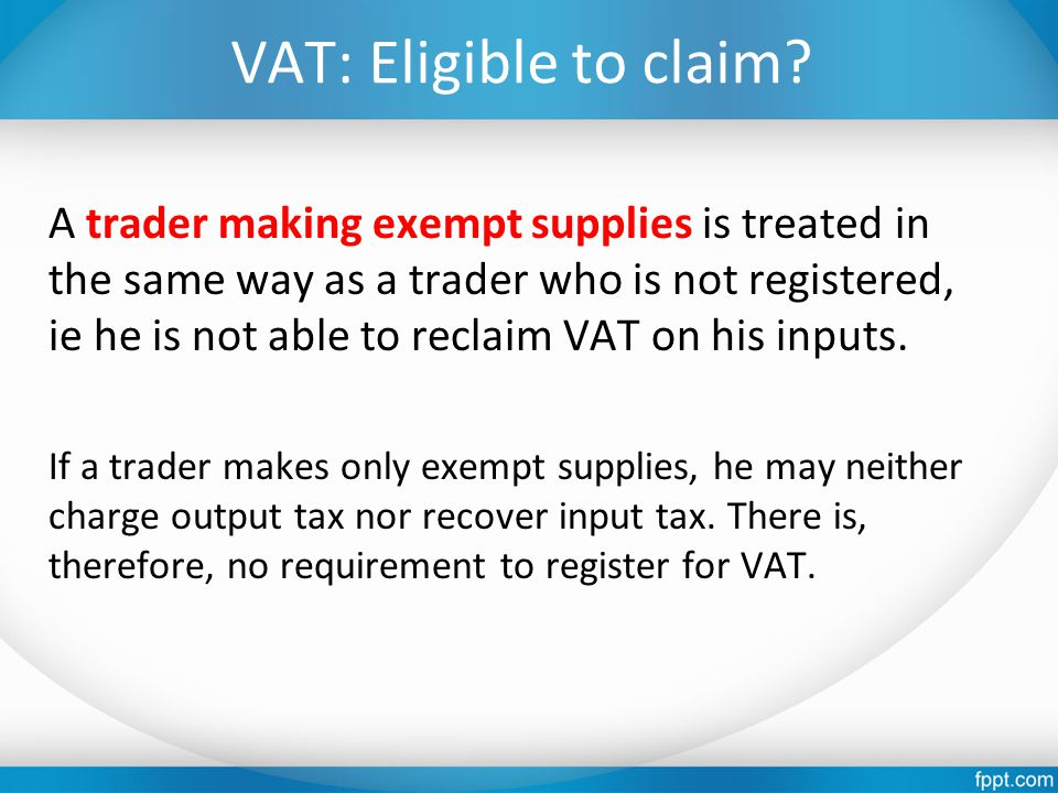 VAT: Eligible to claim? A trader making exempt supplies is treated in the same way as a trader who is not registered, ie he is not able to reclaim VAT