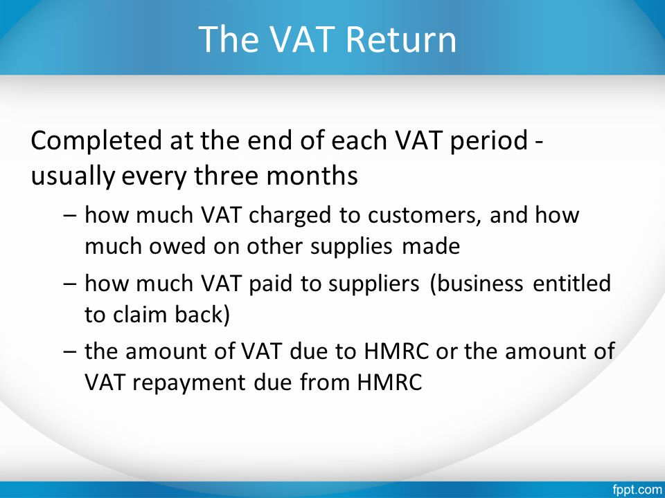 The VAT Return Completed at the end of each VAT period - usually every three months –how much VAT charged to customers, and how much owed on other supplies made –how much VAT paid to suppliers (business entitled to claim back) –the amount of VAT due to HMRC or the amount of VAT repayment due from HMRC