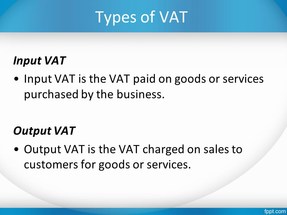 Types of VAT Input VAT Input VAT is the VAT paid on goods or services purchased by the business. Output VAT Output VAT is the VAT charged on sales to