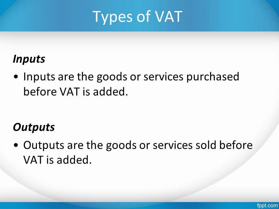 Types of VAT Inputs Inputs are the goods or services purchased before VAT is added.