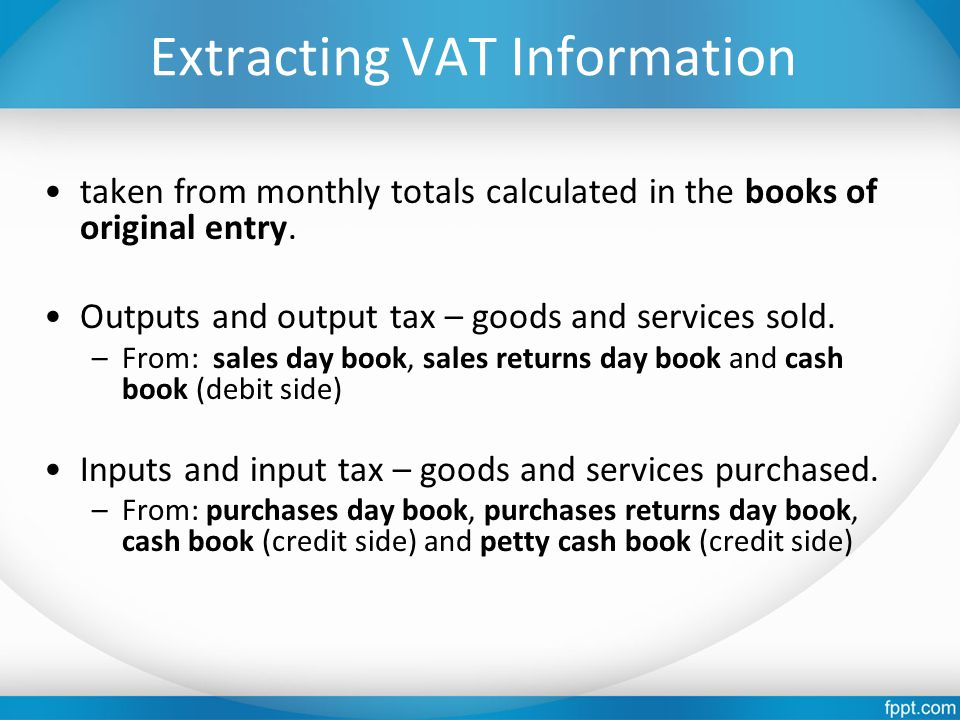 Extracting VAT Information taken from monthly totals calculated in the books of original entry. Outputs and output tax – goods and services sold. –Fro