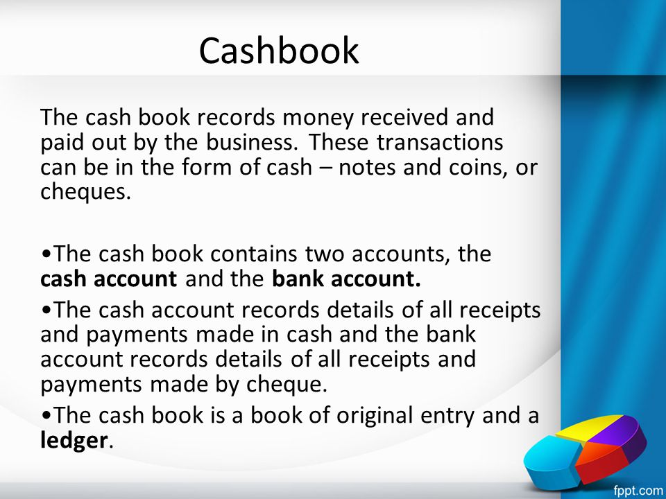 Cashbook The cash book records money received and paid out by the business. These transactions can be in the form of cash – notes and coins, or cheque