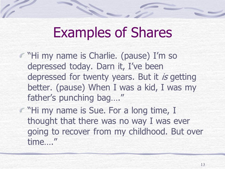 13 Examples of Shares Hi my name is Charlie. (pause) I'm so depressed today.