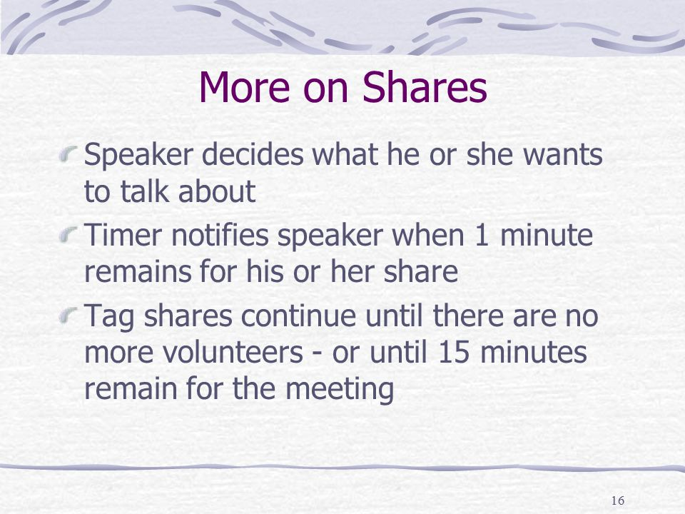 16 More on Shares Speaker decides what he or she wants to talk about Timer notifies speaker when 1 minute remains for his or her share Tag shares continue until there are no more volunteers - or until 15 minutes remain for the meeting