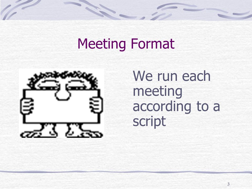 3 Meeting Format We run each meeting according to a script