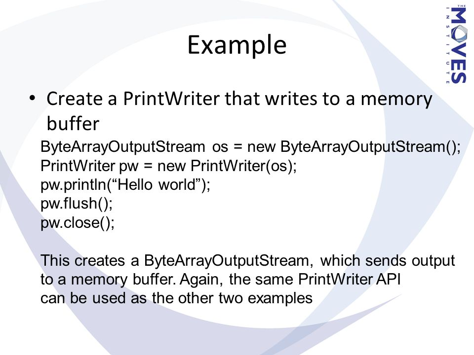 Example Create a PrintWriter that writes to a memory buffer ByteArrayOutputStream os = new ByteArrayOutputStream(); PrintWriter pw = new PrintWriter(o