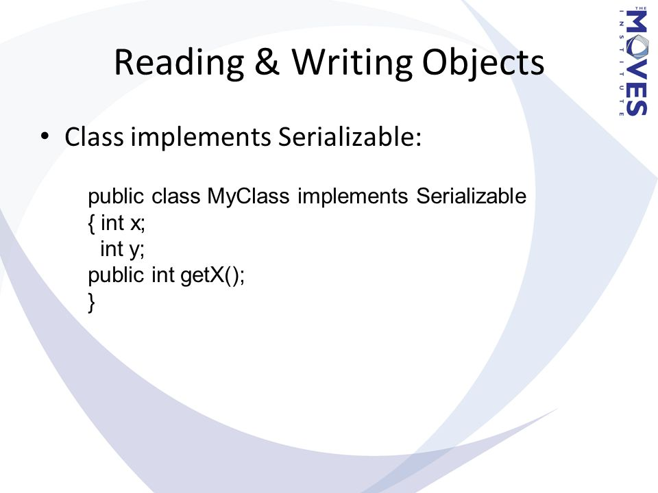 Reading & Writing Objects Class implements Serializable: public class MyClass implements Serializable { int x; int y; public int getX(); }