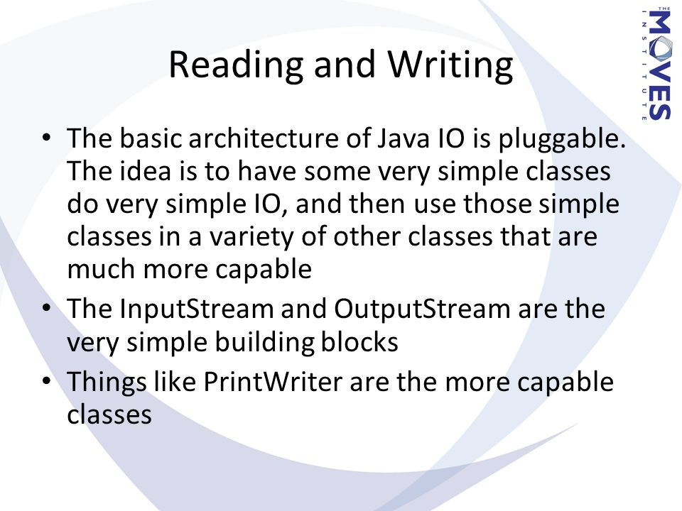 Reading and Writing The basic architecture of Java IO is pluggable. The idea is to have some very simple classes do very simple IO, and then use those