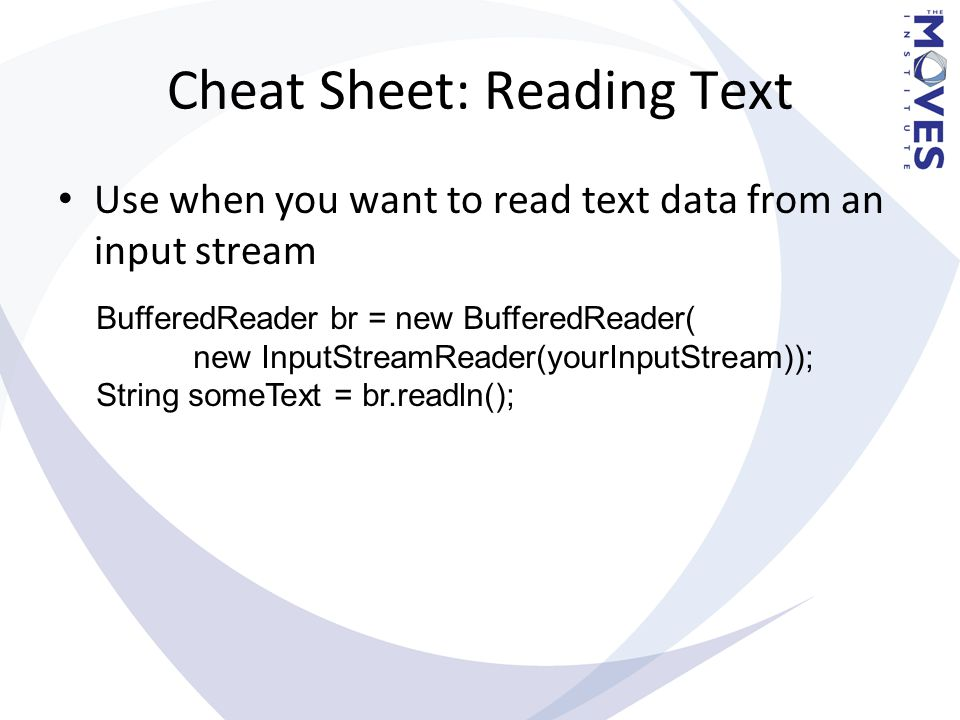 Cheat Sheet: Reading Text Use when you want to read text data from an input stream BufferedReader br = new BufferedReader( new InputStreamReader(yourI