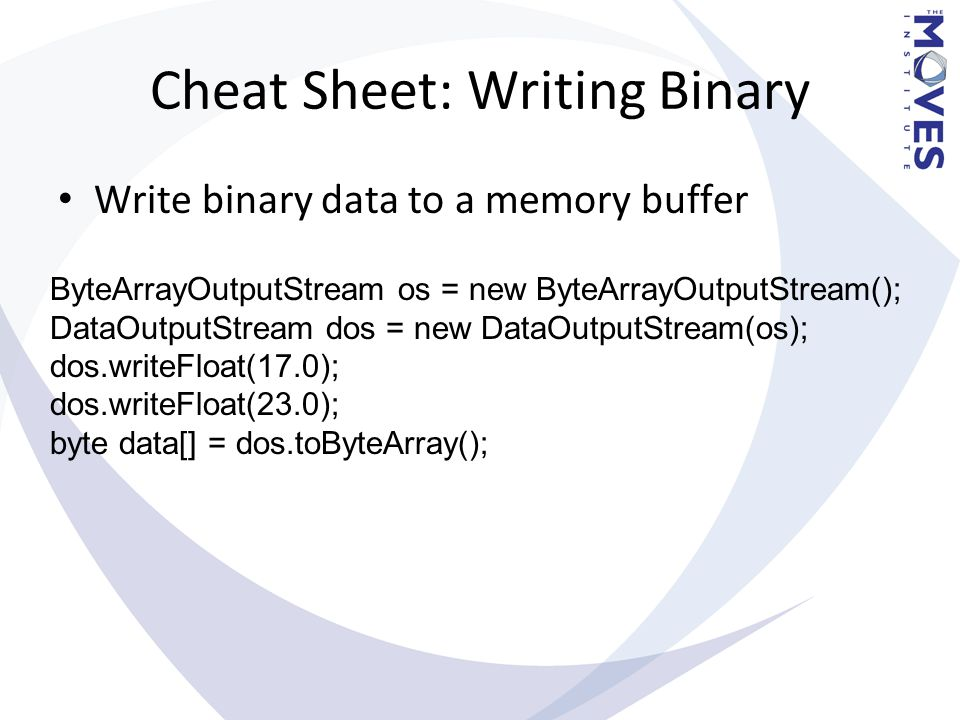 Cheat Sheet: Writing Binary Write binary data to a memory buffer ByteArrayOutputStream os = new ByteArrayOutputStream(); DataOutputStream dos = new Da