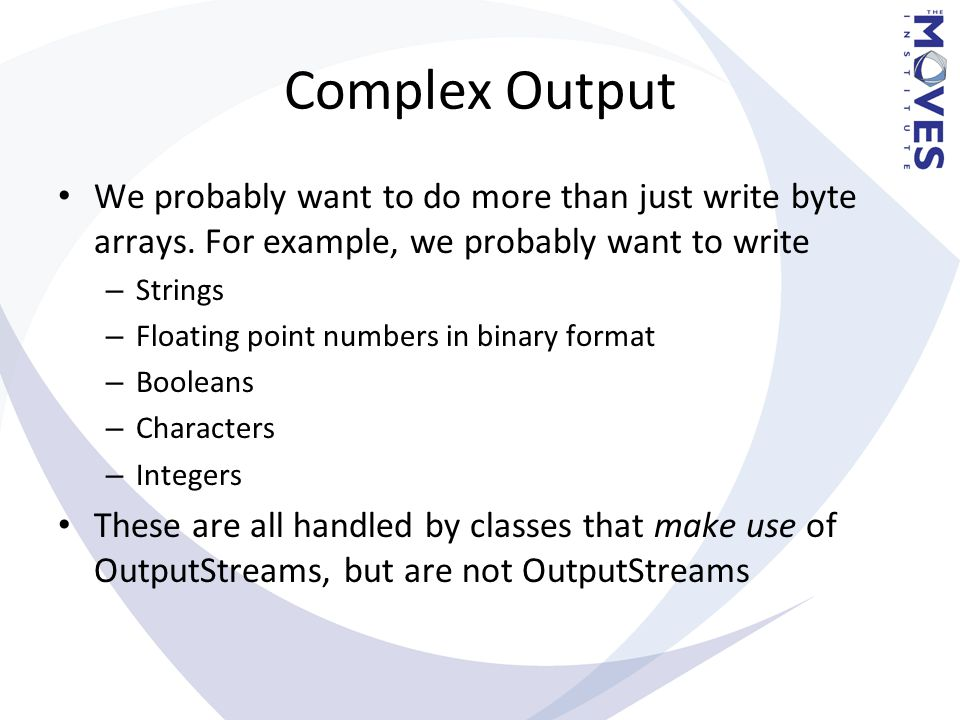 Complex Output We probably want to do more than just write byte arrays. For example, we probably want to write – Strings – Floating point numbers in b