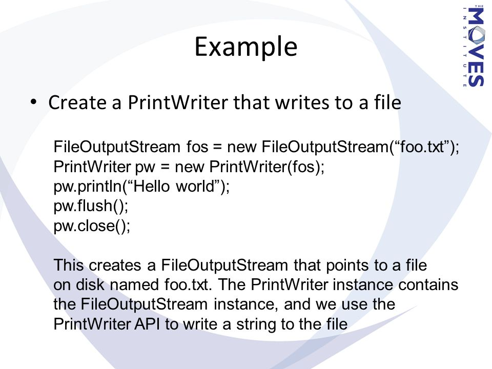 "Example Create a PrintWriter that writes to a file FileOutputStream fos = new FileOutputStream(""foo.txt""); PrintWriter pw = new PrintWriter(fos); pw.p"