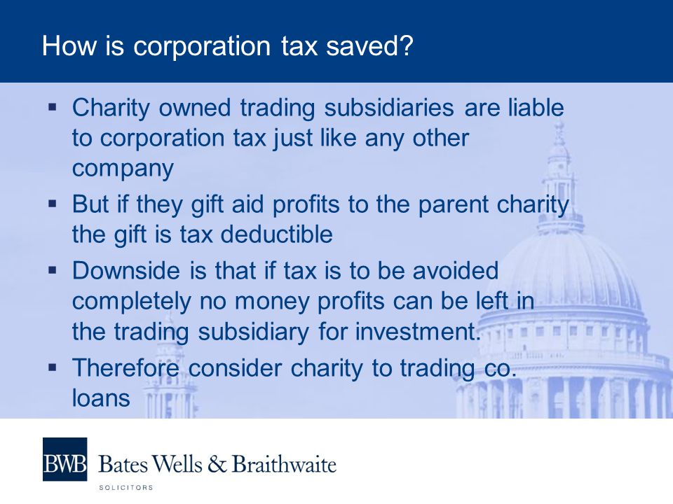 How is corporation tax saved?  Charity owned trading subsidiaries are liable to corporation tax just like any other company  But if they gift aid pr