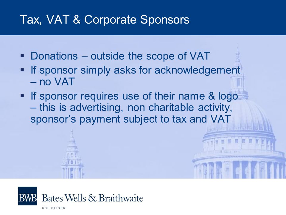 Tax, VAT & Corporate Sponsors  Donations – outside the scope of VAT  If sponsor simply asks for acknowledgement – no VAT  If sponsor requires use o