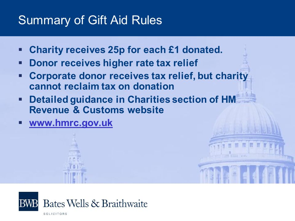 Summary of Gift Aid Rules  Charity receives 25p for each £1 donated.  Donor receives higher rate tax relief  Corporate donor receives tax relief, b