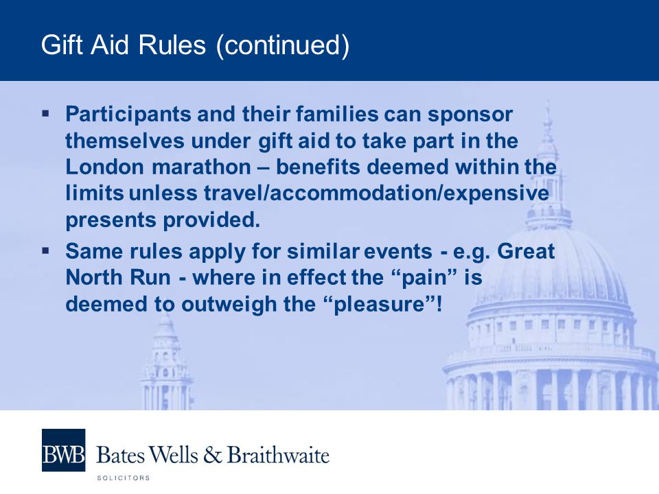 Gift Aid Rules (continued)  Participants and their families can sponsor themselves under gift aid to take part in the London marathon – benefits deemed within the limits unless travel/accommodation/expensive presents provided.
