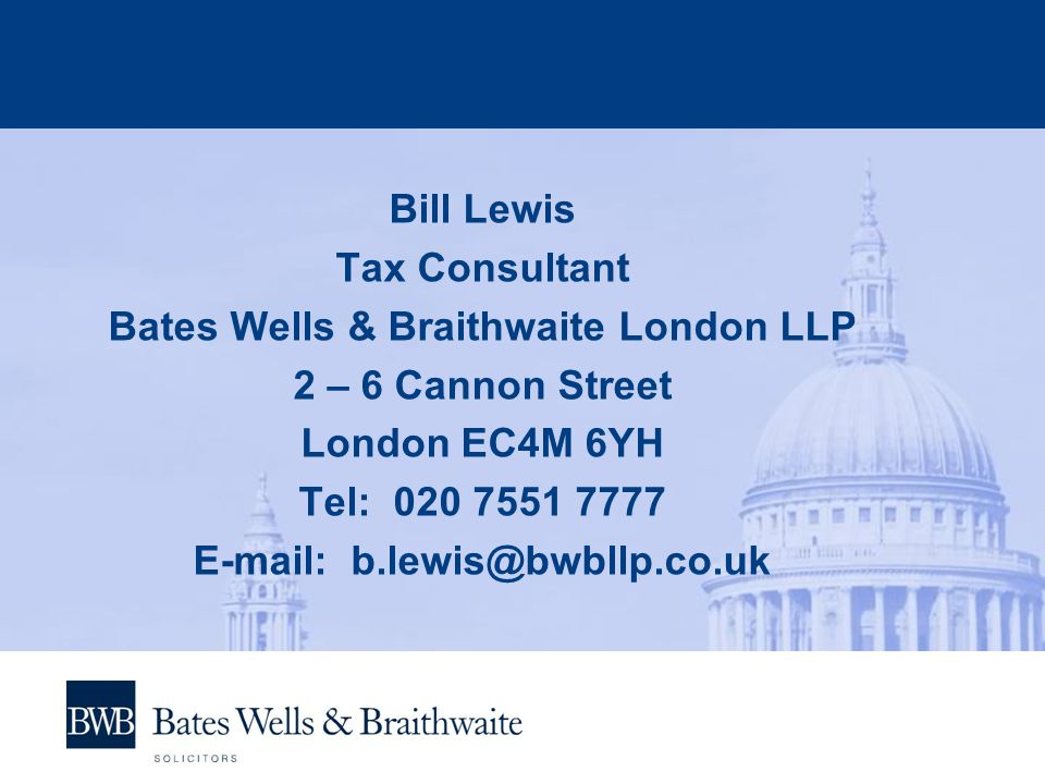 Bill Lewis Tax Consultant Bates Wells & Braithwaite London LLP 2 – 6 Cannon Street London EC4M 6YH Tel: 020 7551 7777 E-mail: b.lewis@bwbllp.co.uk