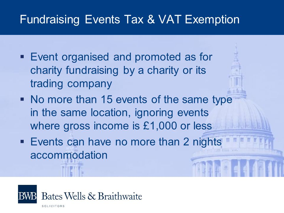 Fundraising Events Tax & VAT Exemption  Event organised and promoted as for charity fundraising by a charity or its trading company  No more than 15 events of the same type in the same location, ignoring events where gross income is £1,000 or less  Events can have no more than 2 nights accommodation