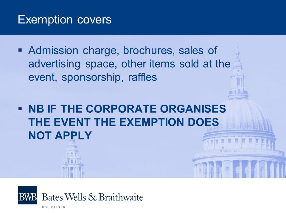 Exemption covers  Admission charge, brochures, sales of advertising space, other items sold at the event, sponsorship, raffles  NB IF THE CORPORATE ORGANISES THE EVENT THE EXEMPTION DOES NOT APPLY