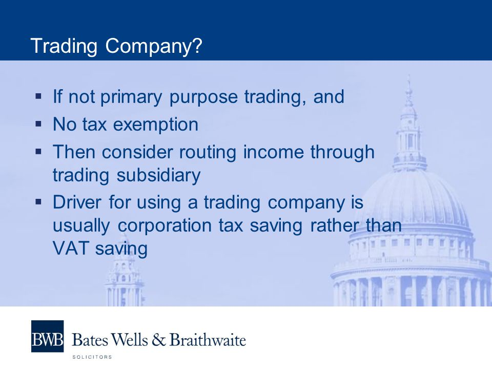 Trading Company?  If not primary purpose trading, and  No tax exemption  Then consider routing income through trading subsidiary  Driver for using