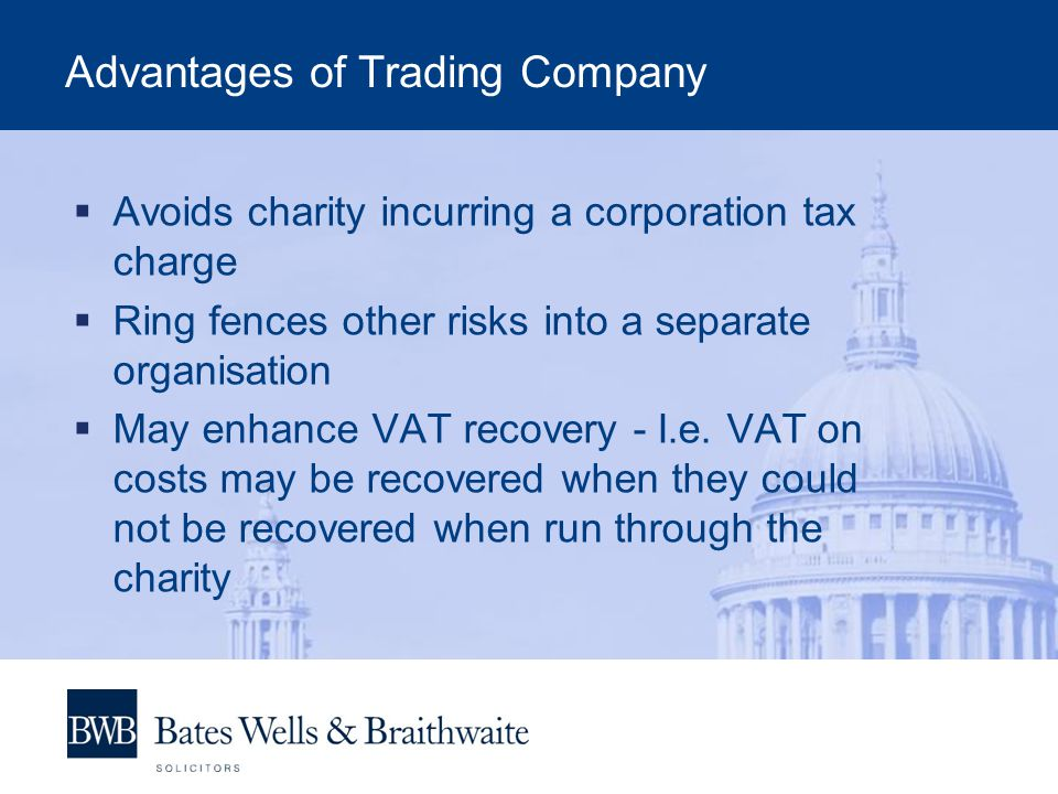 Advantages of Trading Company  Avoids charity incurring a corporation tax charge  Ring fences other risks into a separate organisation  May enhance