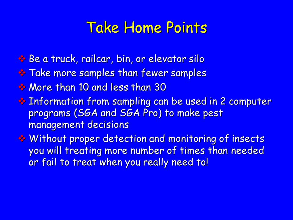 Take Home Points  Be a truck, railcar, bin, or elevator silo  Take more samples than fewer samples  More than 10 and less than 30  Information from sampling can be used in 2 computer programs (SGA and SGA Pro) to make pest management decisions  Without proper detection and monitoring of insects you will treating more number of times than needed or fail to treat when you really need to!