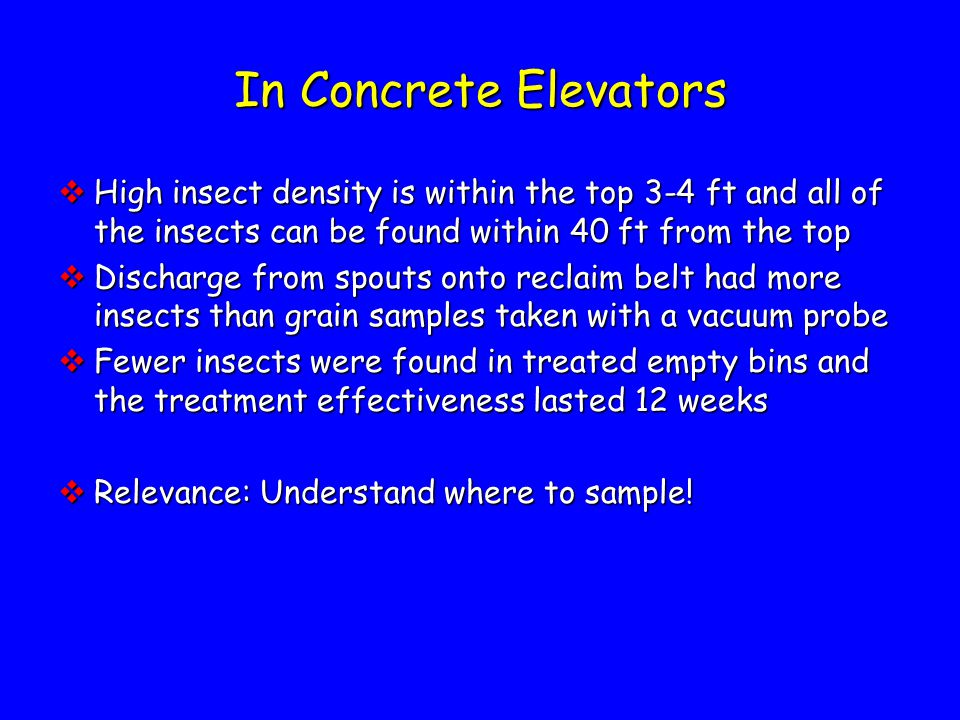 In Concrete Elevators  High insect density is within the top 3-4 ft and all of the insects can be found within 40 ft from the top  Discharge from spouts onto reclaim belt had more insects than grain samples taken with a vacuum probe  Fewer insects were found in treated empty bins and the treatment effectiveness lasted 12 weeks  Relevance: Understand where to sample!