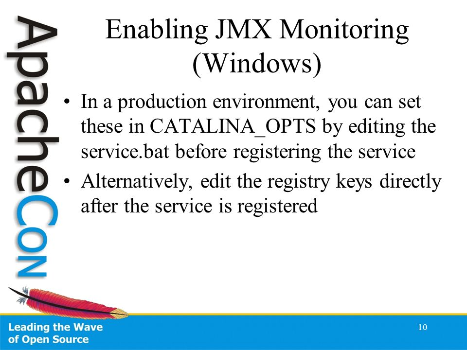 Enabling JMX Monitoring (Windows) In a production environment, you can set these in CATALINA_OPTS by editing the service.bat before registering the service Alternatively, edit the registry keys directly after the service is registered 10
