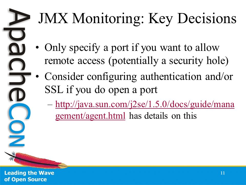 JMX Monitoring: Key Decisions Only specify a port if you want to allow remote access (potentially a security hole) Consider configuring authentication and/or SSL if you do open a port –http://java.sun.com/j2se/1.5.0/docs/guide/mana gement/agent.html has details on thishttp://java.sun.com/j2se/1.5.0/docs/guide/mana gement/agent.html 11